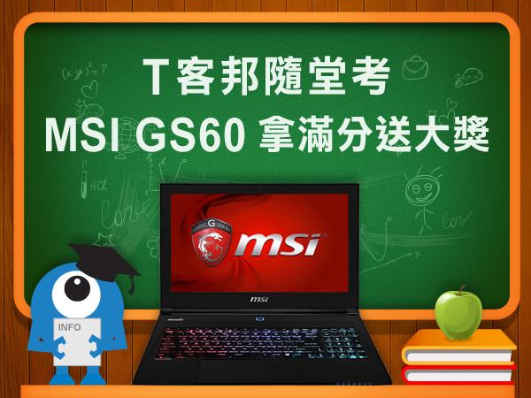 【得獎公布】T客邦隨堂考 立刻閱讀並分享MSI GS60開箱文,完成隨堂測驗,就有機會抽好禮!
