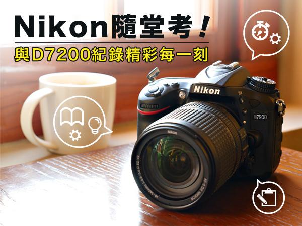 Nikon隨堂考!快與D7200紀錄精彩每一刻!即刻分享貼圖及問卷作答,超多好康送給你